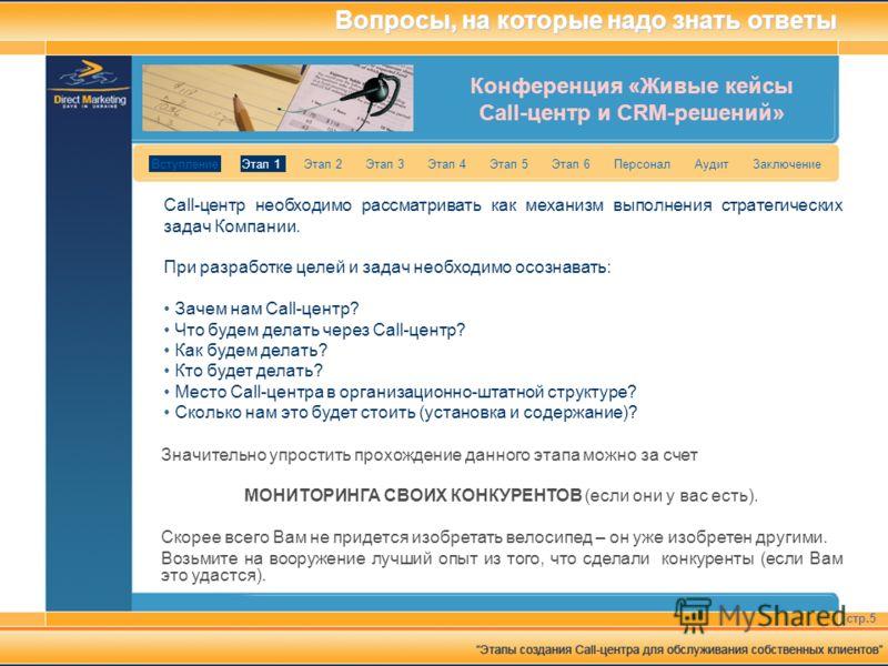 Конференция «Живые кейсы Call-центр и CRM-решений» стр.5 Вступление Этап 1 Этап 2 Этап 3 Этап 4 Этап 5 Этап 6 Персонал Аудит Заключение Вопросы, на которые надо знать ответы Сall-центр необходимо рассматривать как механизм выполнения стратегических з