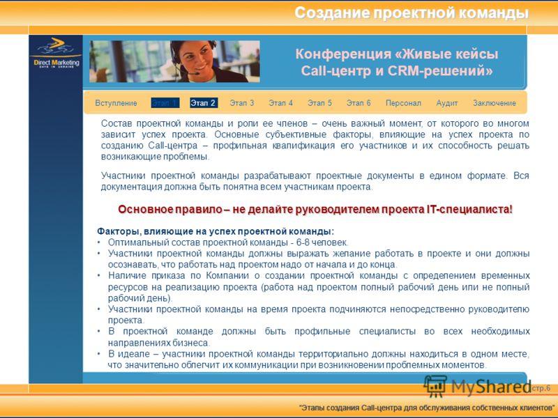 Конференция «Живые кейсы Call-центр и CRM-решений» стр.6 Вступление Этап 1 Этап 2 Этап 3 Этап 4 Этап 5 Этап 6 Персонал Аудит Заключение Создание проектной команды Состав проектной команды и роли ее членов – очень важный момент, от которого во многом