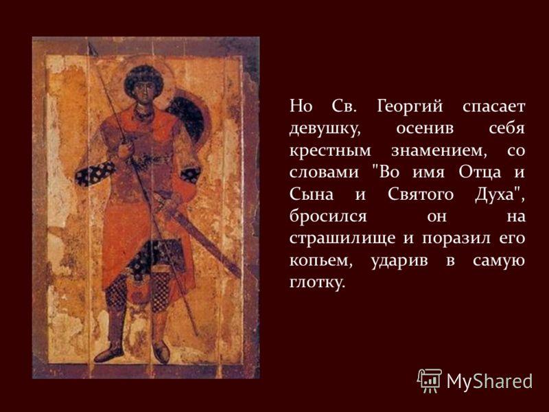 Но Св. Георгий спасает девушку, осенив себя крестным знамением, со словами Во имя Отца и Сына и Святого Духа, бросился он на страшилище и поразил его копьем, ударив в самую глотку.