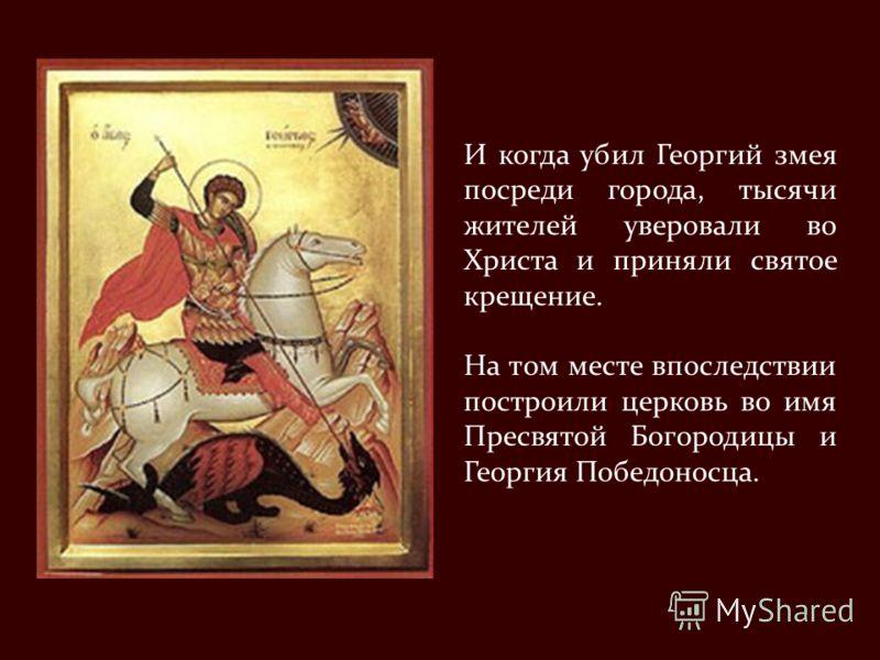 И когда убил Георгий змея посреди города, тысячи жителей уверовали во Христа и приняли святое крещение. На том месте впоследствии построили церковь во имя Пресвятой Богородицы и Георгия Победоносца.