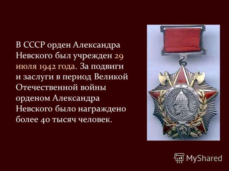В СССР орден Александра Невского был учрежден 29 июля 1942 года. За подвиги и заслуги в период Великой Отечественной войны орденом Александра Невского было награждено более 40 тысяч человек.