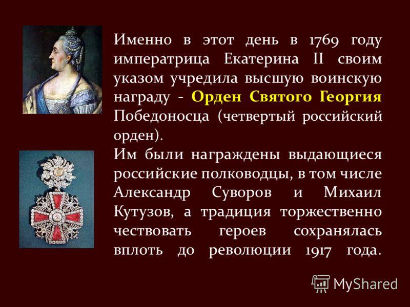 Именно в этот день в 1769 году императрица Екатерина II своим указом учредила высшую воинскую награду - Орден Святого Георгия Победоносца (четвертый российский орден). Им были награждены выдающиеся российские полководцы, в том числе Александр Суворов