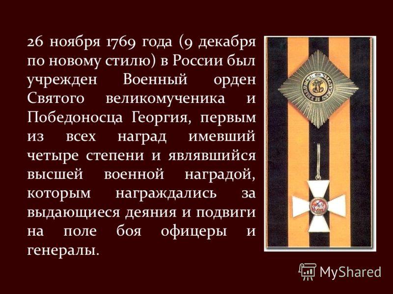 26 ноября 1769 года (9 декабря по новому стилю) в России был учрежден Военный орден Святого великомученика и Победоносца Георгия, первым из всех наград имевший четыре степени и являвшийся высшей военной наградой, которым награждались за выдающиеся де