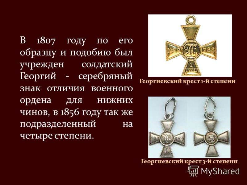 В 1807 году по его образцу и подобию был учрежден солдатский Георгий - серебряный знак отличия военного ордена для нижних чинов, в 1856 году так же подразделенный на четыре степени. Георгиевский крест 1-й степени Георгиевский крест 3-й степени