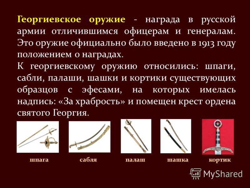 Георгиевское оружие - награда в русской армии отличившимся офицерам и генералам. Это оружие официально было введено в 1913 году положением о наградах. К георгиевскому оружию относились: шпаги, сабли, палаши, шашки и кортики существующих образцов с эф