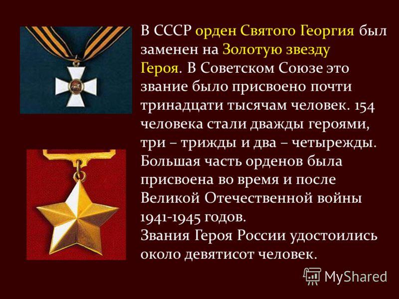В СССР орден Святого Георгия был заменен на Золотую звезду Героя. В Советском Союзе это звание было присвоено почти тринадцати тысячам человек. 154 человека стали дважды героями, три – трижды и два – четырежды. Большая часть орденов была присвоена во