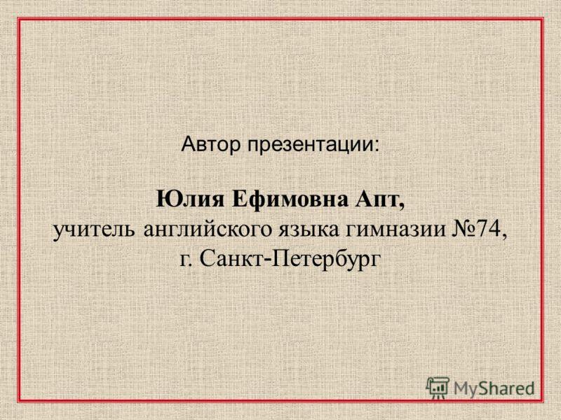 Автор презентации: Юлия Ефимовна Апт, учитель английского языка гимназии 74, г. Санкт - Петербург