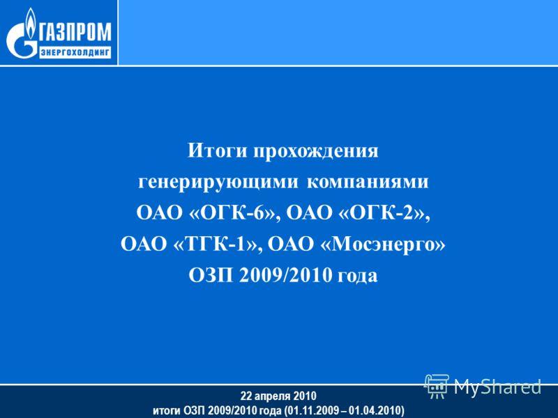 22 апреля 2010 итоги ОЗП 2009/2010 года (01.11.2009 – 01.04.2010) Итоги прохождения генерирующими компаниями ОАО «ОГК-6», ОАО «ОГК-2», ОАО «ТГК-1», ОАО «Мосэнерго» ОЗП 2009/2010 года