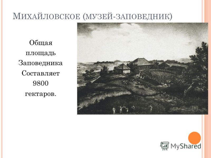 М ИХАЙЛОВСКОЕ ( МУЗЕЙ - ЗАПОВЕДНИК ) Общая площадь Заповедника Составляет 9800 гектаров.