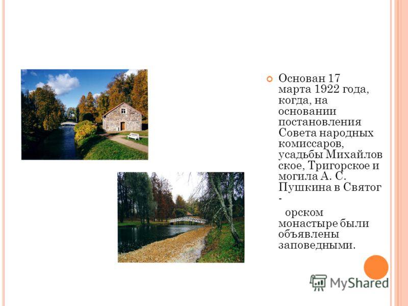 Основан 17 марта 1922 года, когда, на основании постановления Совета народных комиссаров, усадьбы Михайлов ское, Тригорское и могила А. С. Пушкина в Святог - орском монастыре были объявлены заповедными.