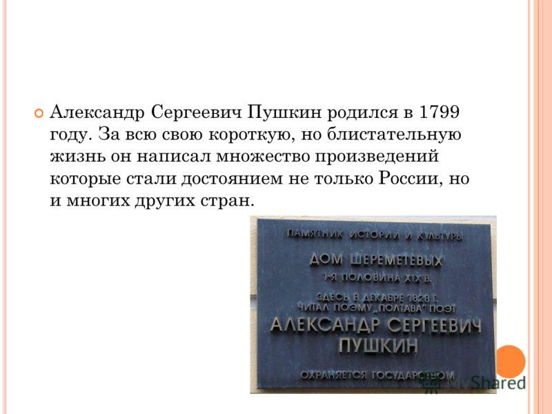 Александр Сергеевич Пушкин родился в 1799 году. За всю свою короткую, но блистательную жизнь он написал множество произведений которые стали достоянием не только России, но и многих других стран.