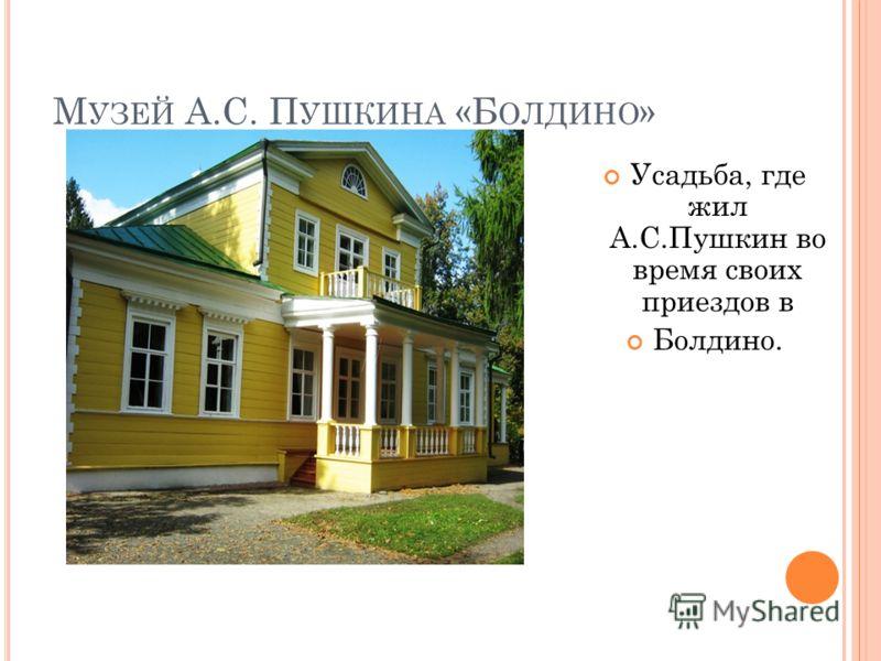 М УЗЕЙ А.С. П УШКИНА «Б ОЛДИНО » Усадьба, где жил А.С.Пушкин во время своих приездов в Болдино.