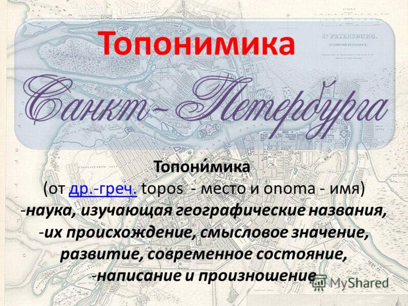 Топони́мика (от др.-греч. topos - место и onoma - имя)др.-греч. -наука, изучающая географические названия, -их происхождение, смысловое значение, развитие, современное состояние, -написание и произношение