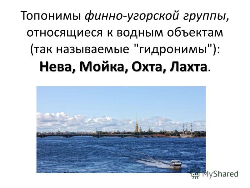 Нева, Мойка, Охта, Лахта Топонимы финно-угорской группы, относящиеся к водным объектам (так называемые гидронимы): Нева, Мойка, Охта, Лахта.