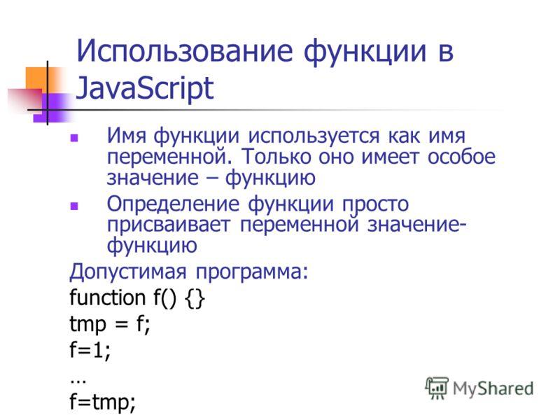 Использование функции в JavaScript Имя функции используется как имя переменной. Только оно имеет особое значение – функцию Определение функции просто присваивает переменной значение- функцию Допустимая программа: function f() {} tmp = f; f=1; … f=tmp