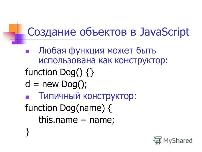 Создание объектов в JavaScript Любая функция может быть использована как конструктор: function Dog() {} d = new Dog(); Типичный конструктор: function Dog(name) { this.name = name; }