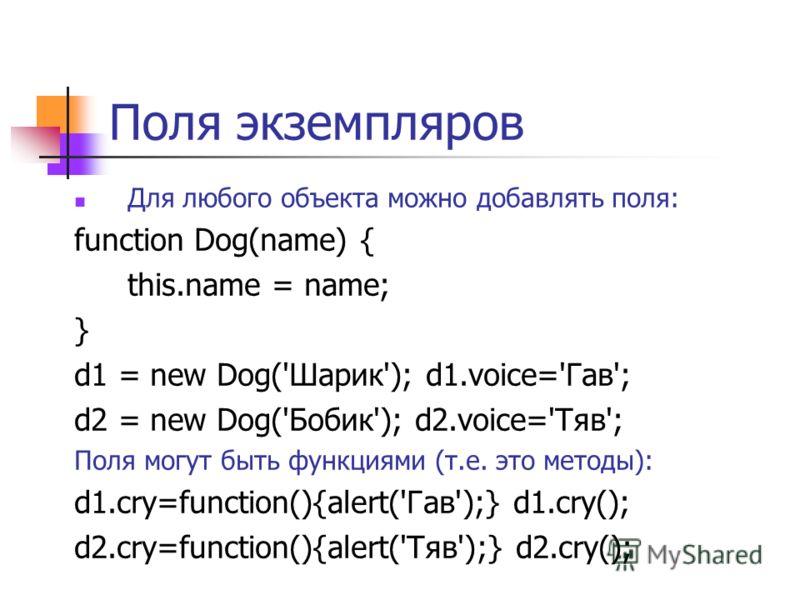 Поля экземпляров Для любого объекта можно добавлять поля: function Dog(name) { this.name = name; } d1 = new Dog('Шарик'); d1.voice='Гав'; d2 = new Dog('Бобик'); d2.voice='Тяв'; Поля могут быть функциями (т.е. это методы): d1.cry=function(){alert('Гав