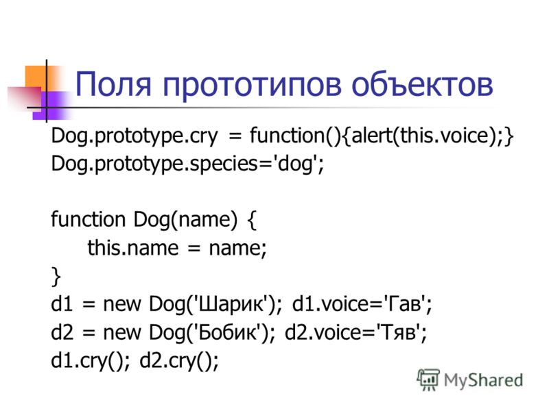 Поля прототипов объектов Dog.prototype.cry = function(){alert(this.voice);} Dog.prototype.species='dog'; function Dog(name) { this.name = name; } d1 = new Dog('Шарик'); d1.voice='Гав'; d2 = new Dog('Бобик'); d2.voice='Тяв'; d1.cry(); d2.cry();
