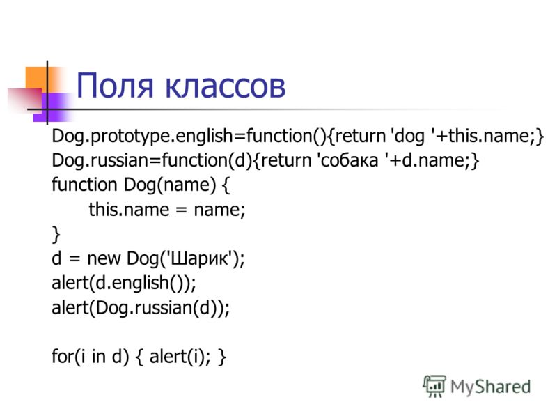 Поля классов Dog.prototype.english=function(){return 'dog '+this.name;} Dog.russian=function(d){return 'собака '+d.name;} function Dog(name) { this.name = name; } d = new Dog('Шарик'); alert(d.english()); alert(Dog.russian(d)); for(i in d) { alert(i)