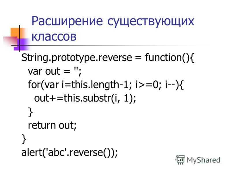 Расширение существующих классов String.prototype.reverse = function(){ var out = ''; for(var i=this.length-1; i>=0; i--){ out+=this.substr(i, 1); } return out; } alert('abc'.reverse());