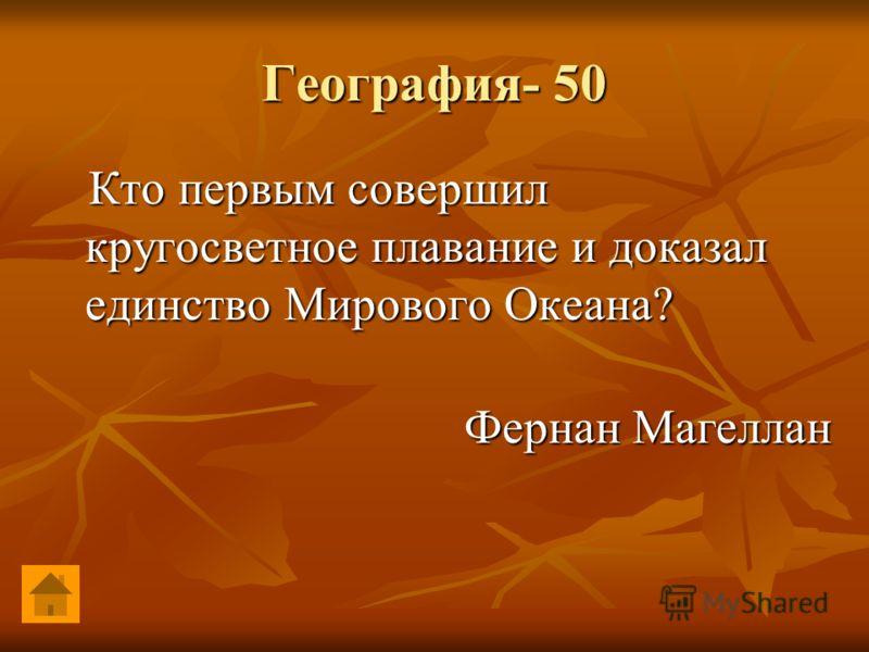География- 50 Кто первым совершил кругосветное плавание и доказал единство Мирового Океана? Кто первым совершил кругосветное плавание и доказал единство Мирового Океана? Фернан Магеллан Фернан Магеллан