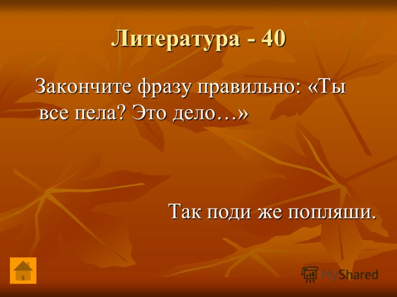 Литература - 40 Закончите фразу правильно: «Ты все пела? Это дело…» Закончите фразу правильно: «Ты все пела? Это дело…» Так поди же попляши.