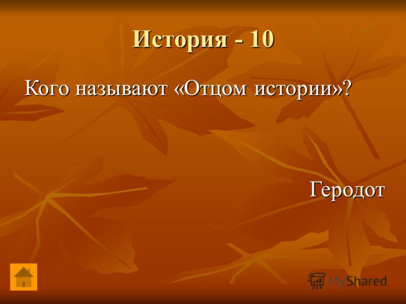 История - 10 Геродот Геродот Кого называют «Отцом истории»?