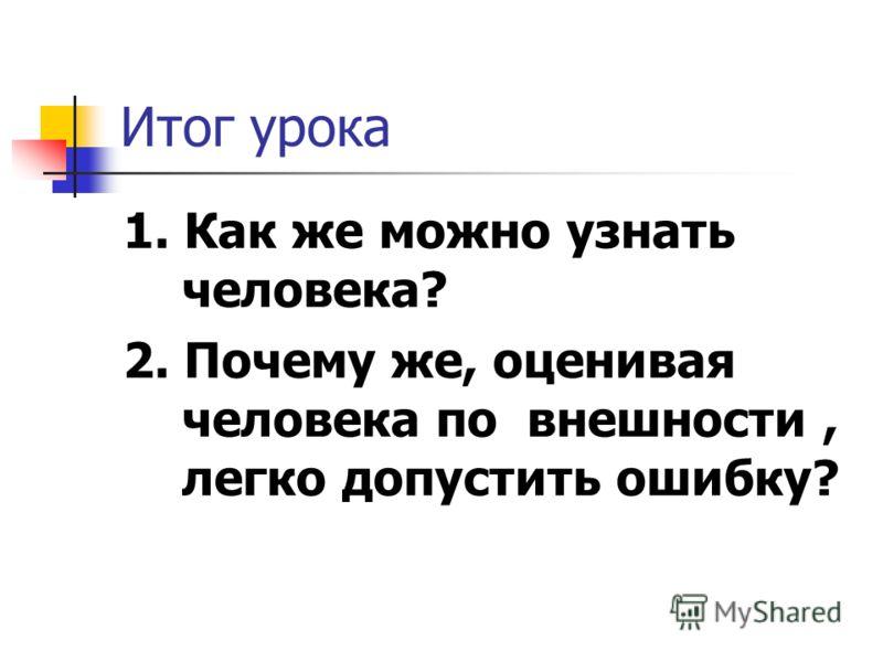 Итог урока 1. Как же можно узнать человека? 2. Почему же, оценивая человека по внешности, легко допустить ошибку?