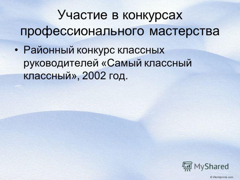 Участие в конкурсах профессионального мастерства Районный конкурс классных руководителей «Самый классный классный», 2002 год.