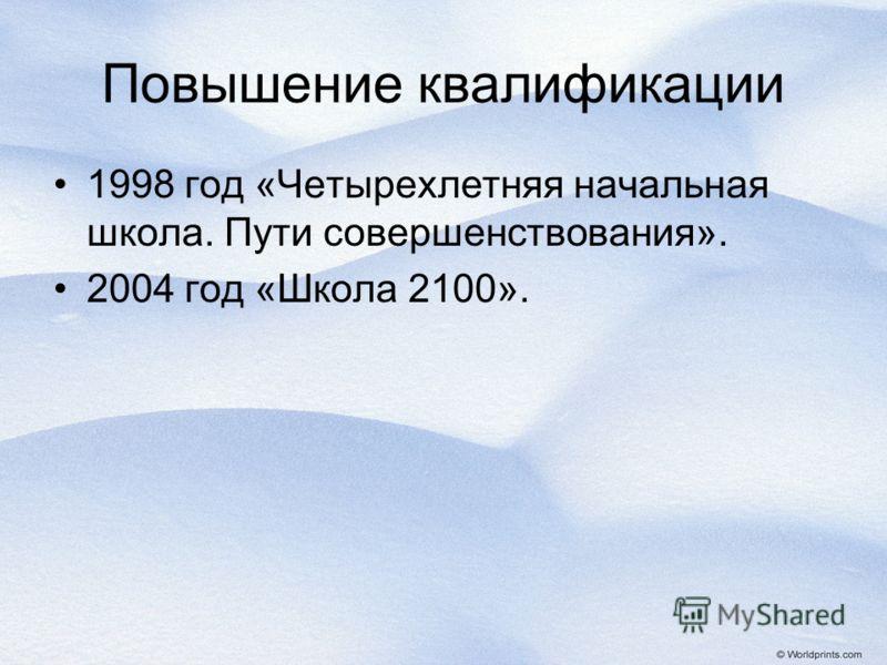 Повышение квалификации 1998 год «Четырехлетняя начальная школа. Пути совершенствования». 2004 год «Школа 2100».