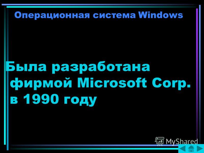 Операционная система Windows Была разработана фирмой Microsoft Corp. в 1990 году