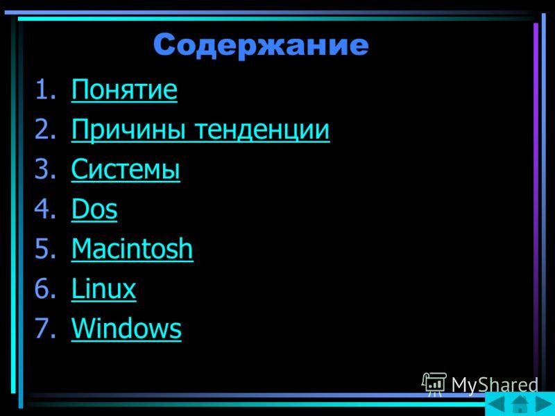 Содержание 1.ПонятиеПонятие 2.Причины тенденцииПричины тенденции 3.СистемыСистемы 4.DosDos 5.MacintoshMacintosh 6.LinuxLinux 7.WindowsWindows