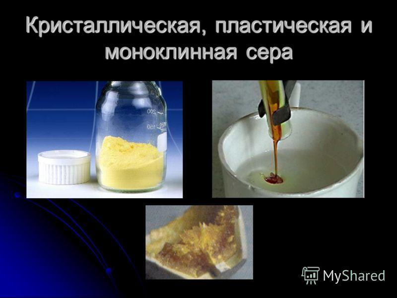 Аллотропия серы В обычных условиях сера существует в виде кристаллической модификации. При нагревании и резком охлаждении сера переходит в пластическую модификацию.