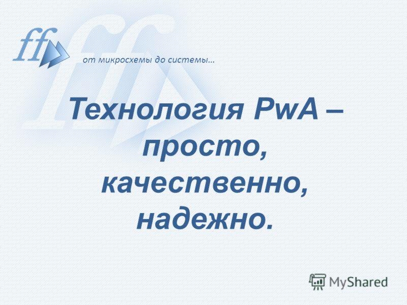от микросхемы до системы… Технология PwA – просто, качественно, надежно.