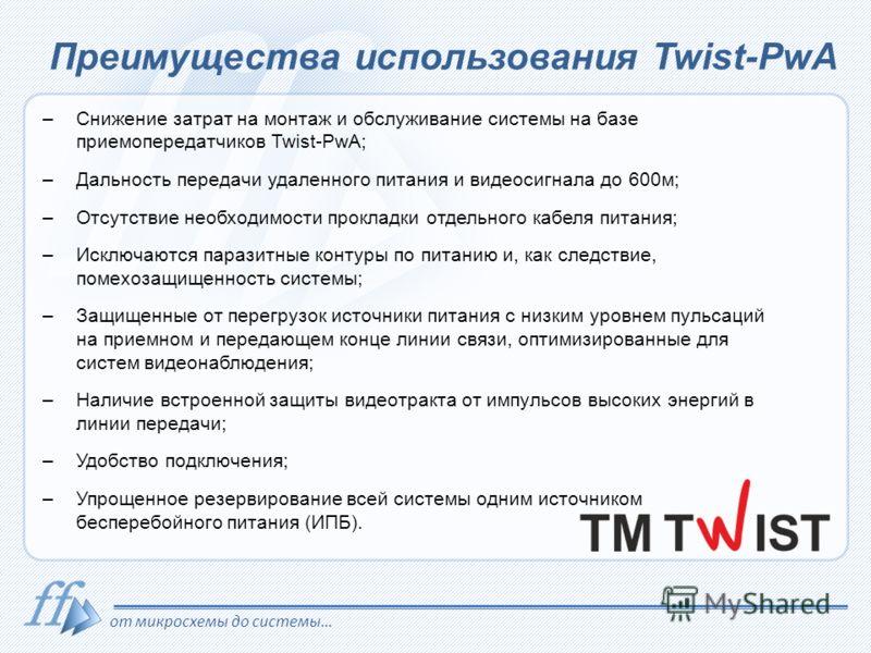 от микросхемы до системы… Преимущества использования Twist-PwA –Снижение затрат на монтаж и обслуживание системы на базе приемопередатчиков Twist-PwA; –Дальность передачи удаленного питания и видеосигнала до 600м; –Отсутствие необходимости прокладки