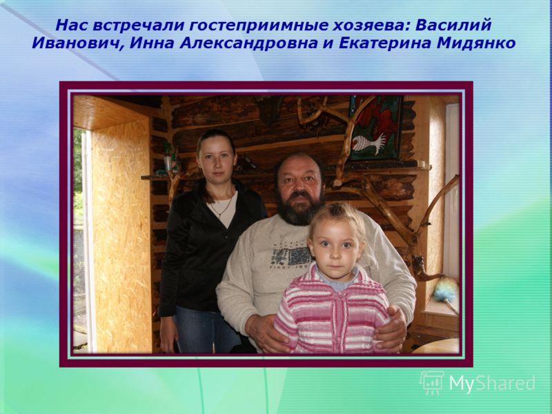 Нас встречали гостеприимные хозяева: Василий Иванович, Инна Александровна и Екатерина Мидянко