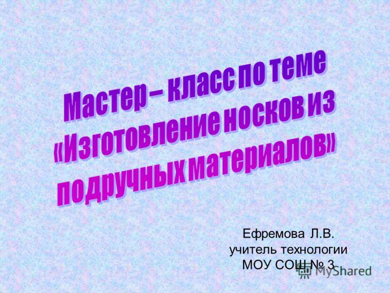 Ефремова Л.В. учитель технологии МОУ СОШ 3