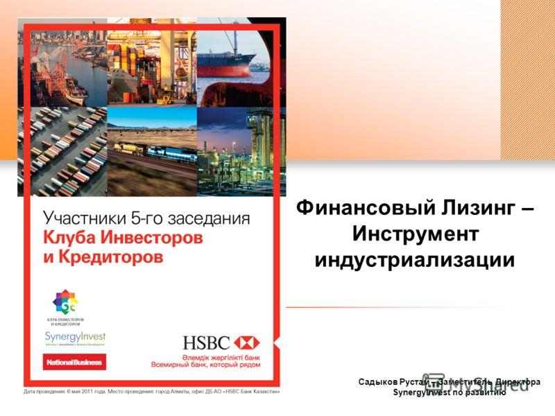 Садыков Рустам – Заместитель Директора SynergyInvest по развитию Финансовый Лизинг – Инструмент индустриализации