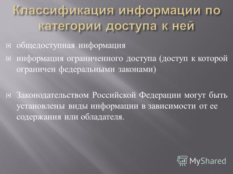 общедоступная информация информация ограниченного доступа ( доступ к которой ограничен федеральными законами ) Законодательством Российской Федерации могут быть установлены виды информации в зависимости от ее содержания или обладателя.