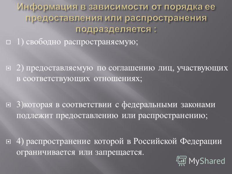 1) свободно распространяемую ; 2) предоставляемую по соглашению лиц, участвующих в соответствующих отношениях ; 3) которая в соответствии с федеральными законами подлежит предоставлению или распространению ; 4) распространение которой в Российской Фе