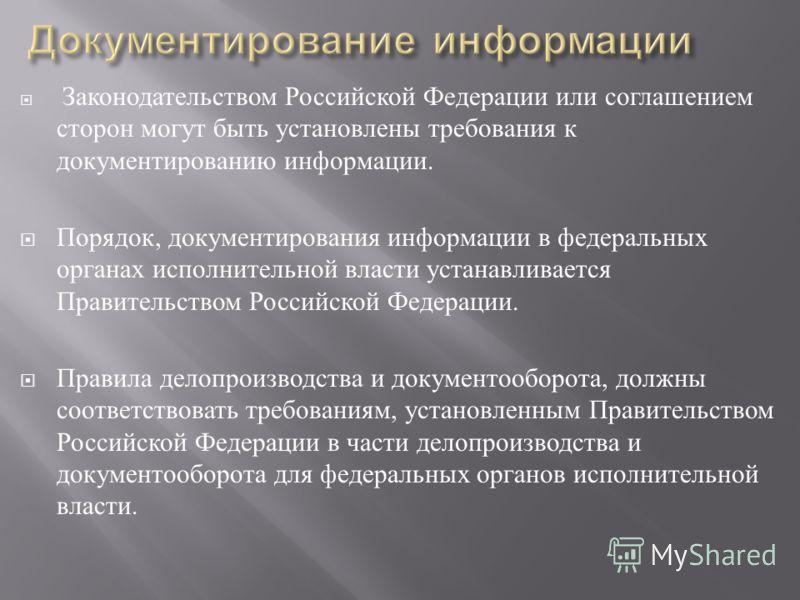 Законодательством Российской Федерации или соглашением сторон могут быть установлены требования к документированию информации. Порядок, документирования информации в федеральных органах исполнительной власти устанавливается Правительством Российской