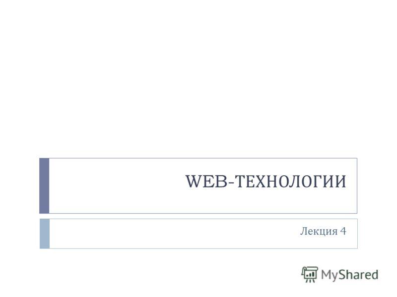 WEB- ТЕХНОЛОГИИ Лекция 4