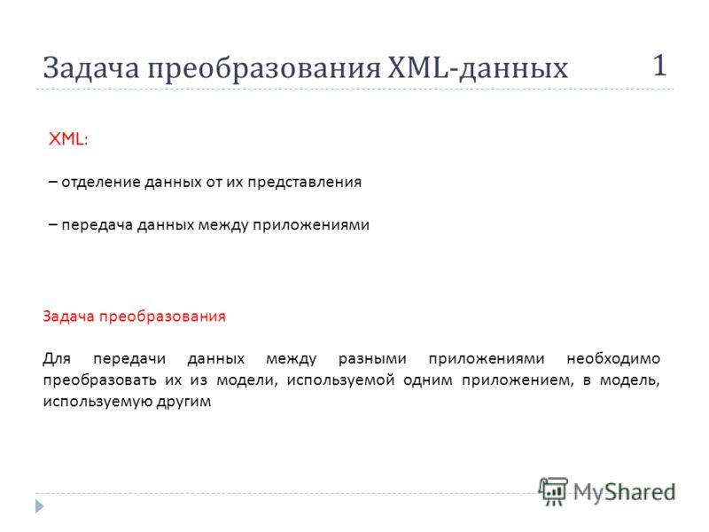 Задача преобразования XML- данных 1 Задача преобразования Для передачи данных между разными приложениями необходимо преобразовать их из модели, используемой одним приложением, в модель, используемую другим XML: – отделение данных от их представления