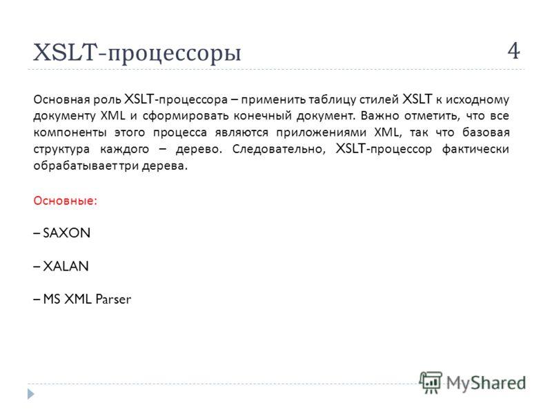XSLT- процессоры 4 Основная роль XSLT- процессора – применить таблицу стилей XSLT к исходному документу XML и сформировать конечный документ. Важно отметить, что все компоненты этого процесса являются приложениями XML, так что базовая структура каждо