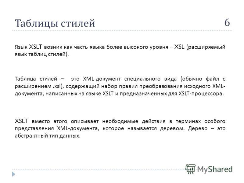 Таблицы стилей 6 Язык XSLT возник как часть языка более высокого уровня – XSL ( расширяемый язык таблиц стилей ). Таблица стилей – это XML- документ специального вида ( обычно файл с расширением.xsl), содержащий набор правил преобразования исходного