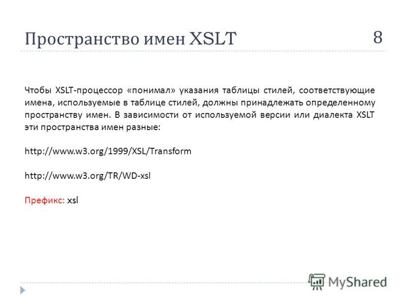 Пространство имен XSLT 8 Чтобы XSLT- процессор « понимал » указания таблицы стилей, соответствующие имена, используемые в таблице стилей, должны принадлежать определенному пространству имен. В зависимости от используемой версии или диалекта XSLT эти