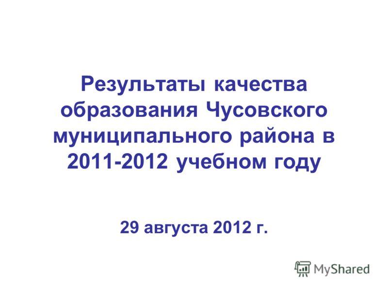 Результаты качества образования Чусовского муниципального района в 2011-2012 учебном году 29 августа 2012 г.