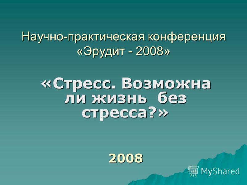 Научно-практическая конференция «Эрудит - 2008» «Стресс. Возможна ли жизнь без стресса?» 2008