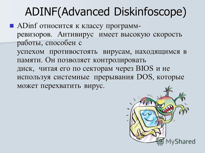 ADINF(Advanced Diskinfoscope) ADinf относится к классу программ- ревизоров. Антивирус имеет высокую скорость работы, способен с успехом противостоять вирусам, находящимся в памяти. Он позволяет контролировать диск, читая его по секторам через BIOS и