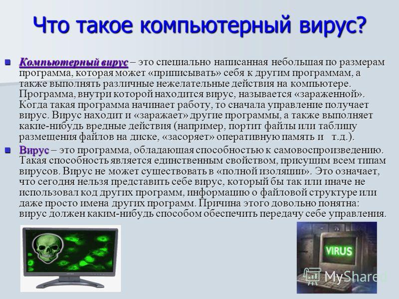 Что такое компьютерный вирус? Компьютерный вирус – это специально написанная небольшая по размерам программа, которая может «приписывать» себя к другим программам, а также выполнять различные нежелательные действия на компьютере. Программа, внутри ко